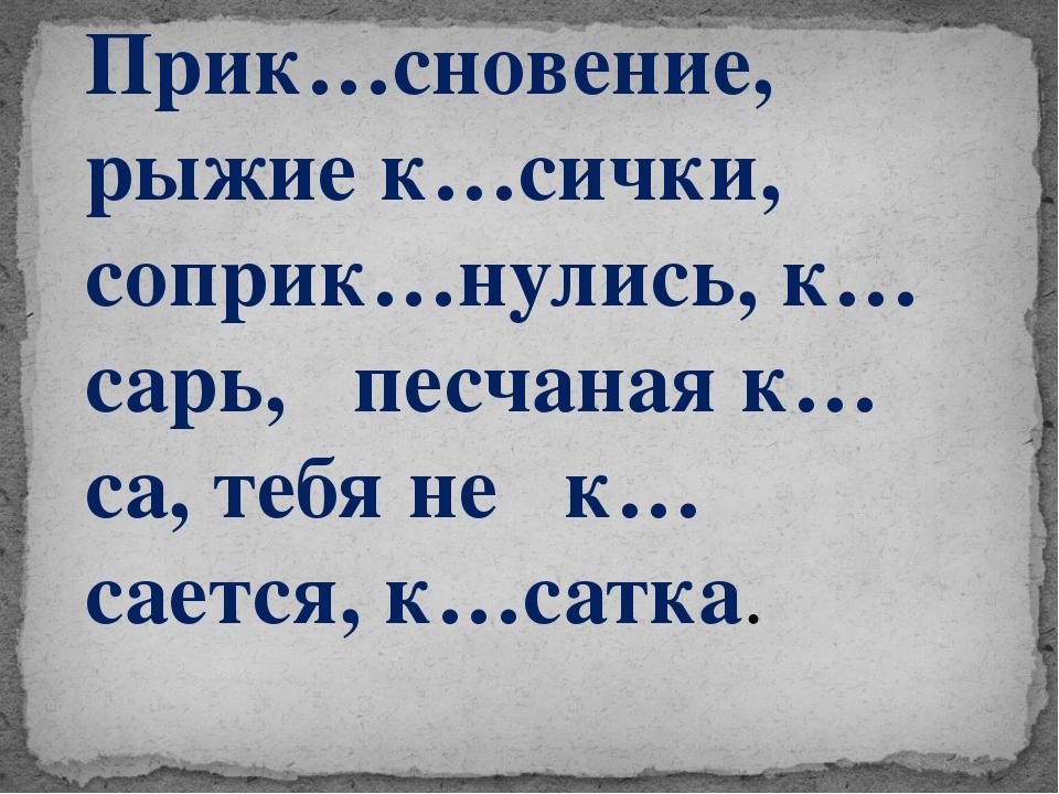 Прик…сновение, рыжие к…сички, соприк…нулись, к…сарь, песчаная к…са, тебя не к...