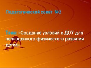 Педагогический совет №2 Тема: «Создание условий в ДОУ для полноценного физич