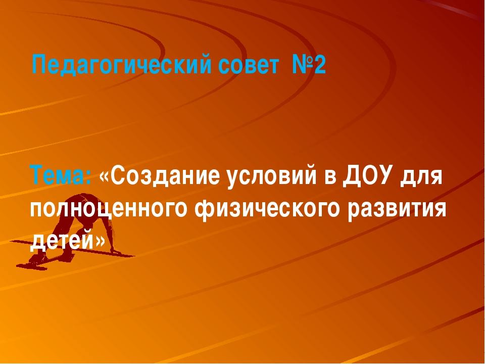 Педагогический совет №2 Тема: «Создание условий в ДОУ для полноценного физич...