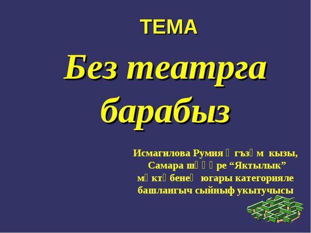 "Без театрга барабыз Исмагилова Румия Әгъзәм кызы, Самара шәһәре ""Яктылык"" мәк..."
