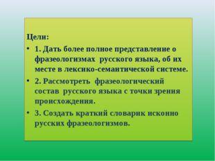 Цели: 1. Дать более полное представление о фразеологизмах русского языка, об