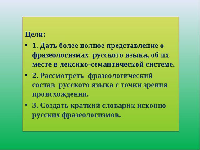 Цели: 1. Дать более полное представление о фразеологизмах русского языка, об...