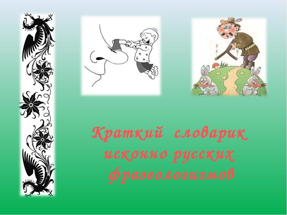 Краткий словарик исконно русских фразеологизмов