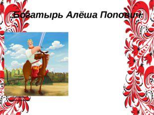 Богатырь Алёша Попович Алёша Попо́вич — фольклорный собирательный образ богат