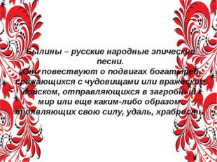 Былины – русские народные эпические песни. Они повествуют о подвигах богатыре