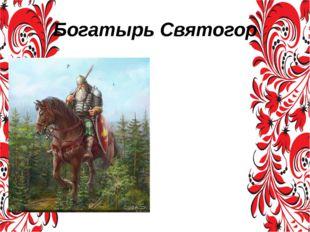 Богатырь Святогор Святогор в эпосе является огромным великаном, «выше леса ст