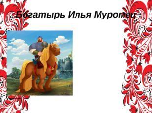 Богатырь Илья Муромец Илья́ Му́ромец (полное былинное имя — Илья Муромец сын