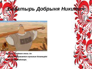 Богатырь Добрыня Никитич Добры́ня Ники́тич — второй по популярности после Иль