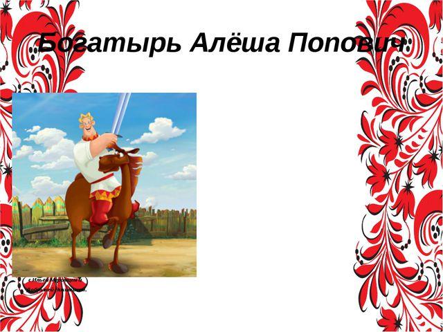 Богатырь Алёша Попович Алёша Попо́вич — фольклорный собирательный образ богат...