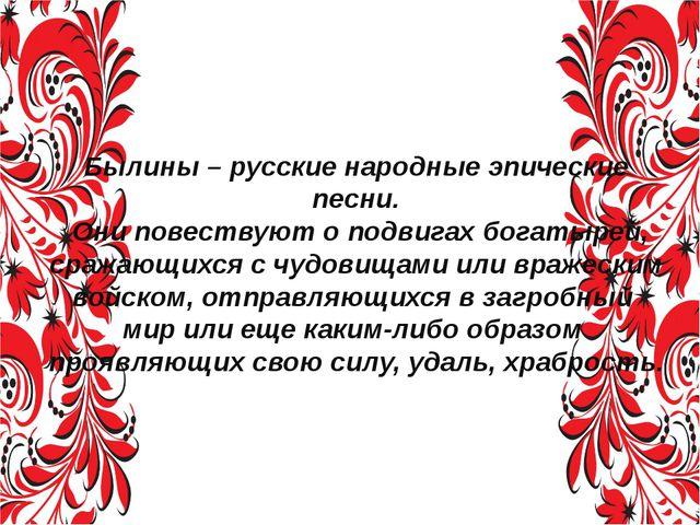 Былины – русские народные эпические песни. Они повествуют о подвигах богатыре...