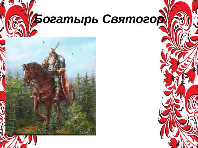 Богатырь Святогор Святогор в эпосе является огромным великаном, «выше леса ст...