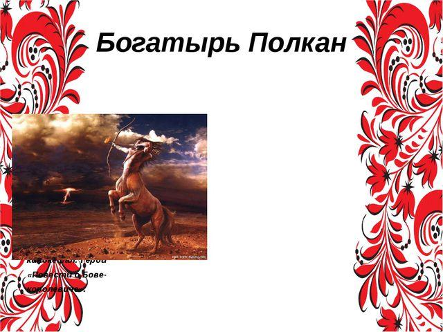 Богатырь Полкан Полкан в русской мифологии — богатырь, кентавр или полупёс- к...