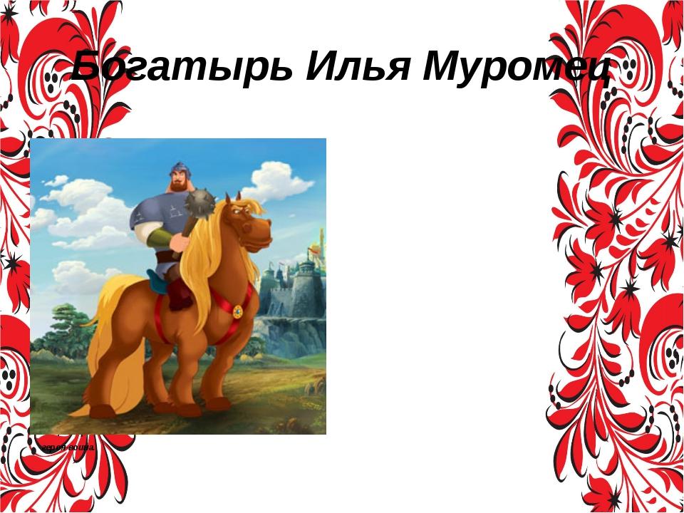 Богатырь Илья Муромец Илья́ Му́ромец (полное былинное имя — Илья Муромец сын...