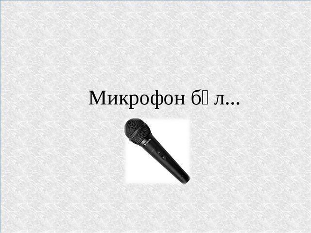 Микрофон бұл...