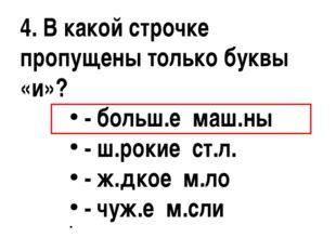 4. В какой строчке пропущены только буквы «и»? - больш.е маш.ны - ш.рокие ст