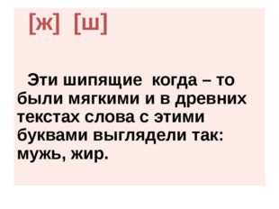 [ж] [ш] Эти шипящие когда – то были мягкими и в древних текстах слова с этим