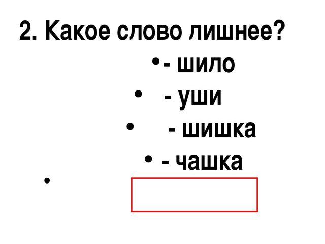2. Какое слово лишнее? - шило - уши - шишка - чашка