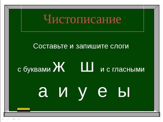 Чистописание Составьте и запишите слоги с буквами ж ш и с гласными а и у е ы