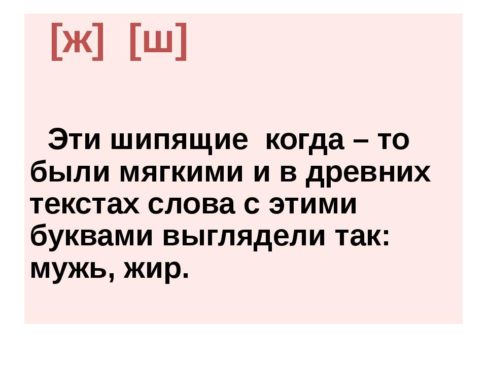 [ж] [ш] Эти шипящие когда – то были мягкими и в древних текстах слова с этим...