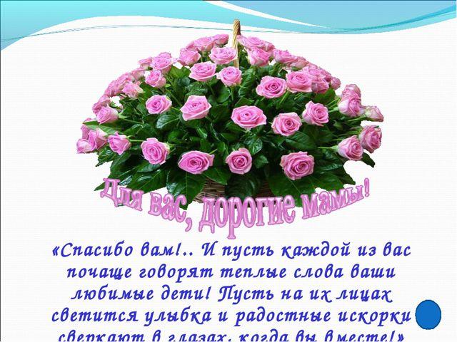 «Спасибо вам!.. И пусть каждой из вас почаще говорят теплые слова ваши любимы...