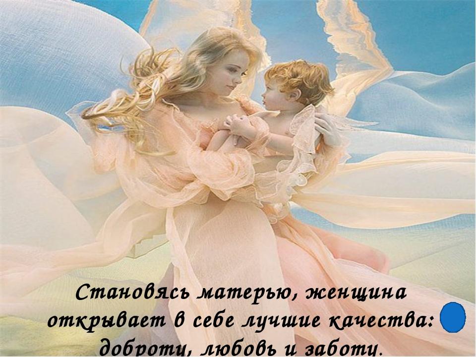 Становясь матерью, женщина открывает в себе лучшие качества: доброту, любовь...