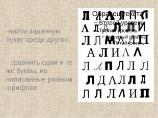 -найти заданную букву среди других; - сравнить одни и те же буквы, но написа