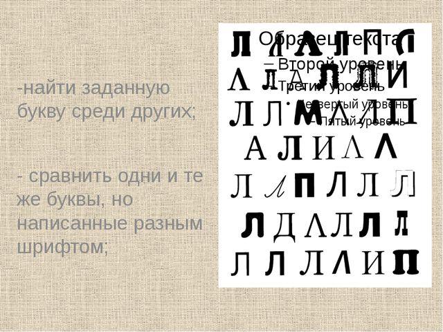 -найти заданную букву среди других; - сравнить одни и те же буквы, но написа...
