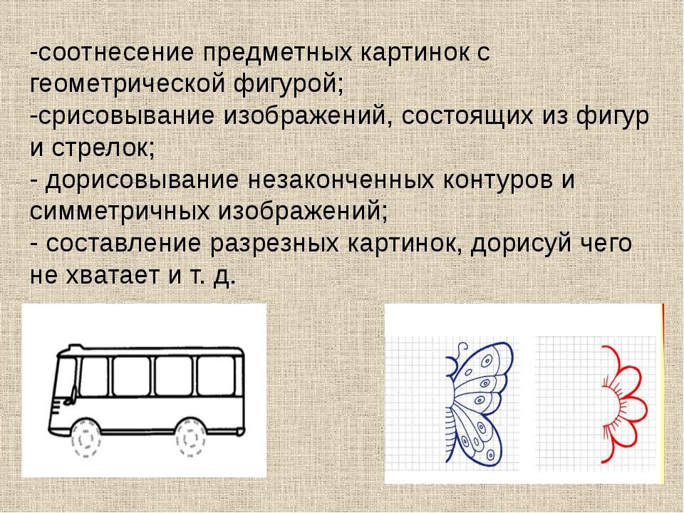 -соотнесение предметных картинок с геометрической фигурой; -срисовывание изоб...