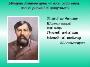 Ыбырай Алтынсарин –қазақ халқының аса көрнекті ағартушысы Оқысаңыз, балалар,
