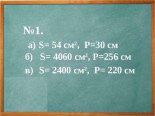 №1. а) S= 54 см2, Р=30 см б) S= 4060 см2, Р=256 см в) S= 2400 см2, Р= 220 см
