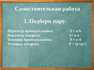 Самостоятельная работа Подбери пару. Периметр прямоугольника S = a·b Периметр