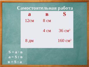 Самостоятельная работа S = а · в а = S : в в = S : а авS 12см8 см 4 см3