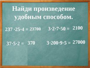 Найди произведение удобным способом. 237 ∙25·4 = 37·5·2 = 3·2·7·50 = 3·200·9·