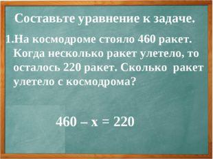 Составьте уравнение к задаче. На космодроме стояло 460 ракет. Когда несколько