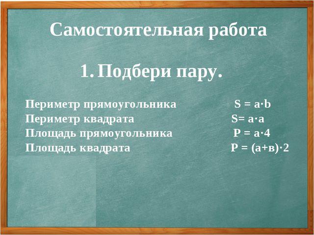 Самостоятельная работа Подбери пару. Периметр прямоугольника S = a·b Периметр...