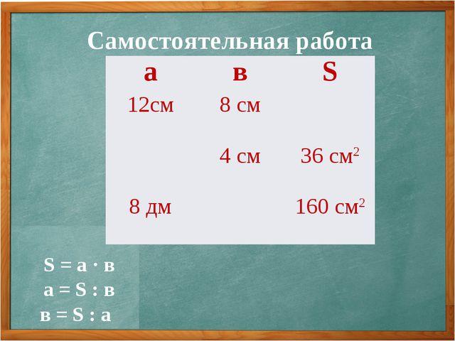 Самостоятельная работа S = а · в а = S : в в = S : а авS 12см8 см 4 см3...