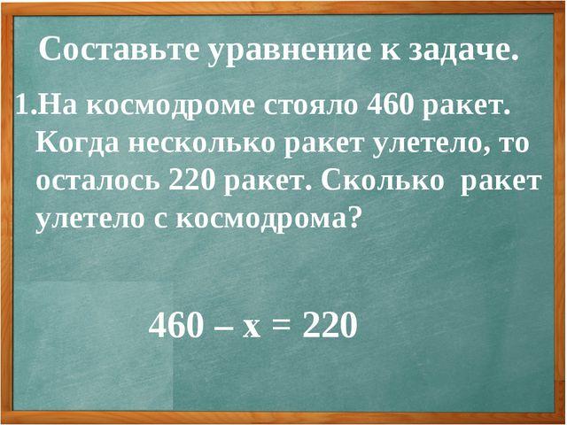 Составьте уравнение к задаче. На космодроме стояло 460 ракет. Когда несколько...
