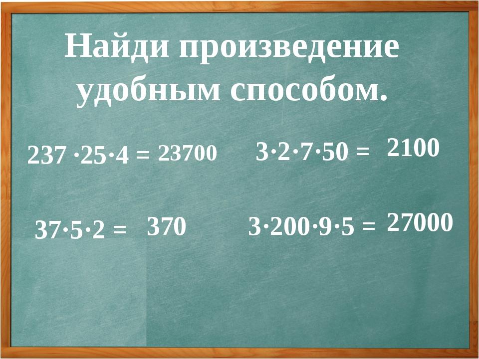 Найди произведение удобным способом. 237 ∙25·4 = 37·5·2 = 3·2·7·50 = 3·200·9·...