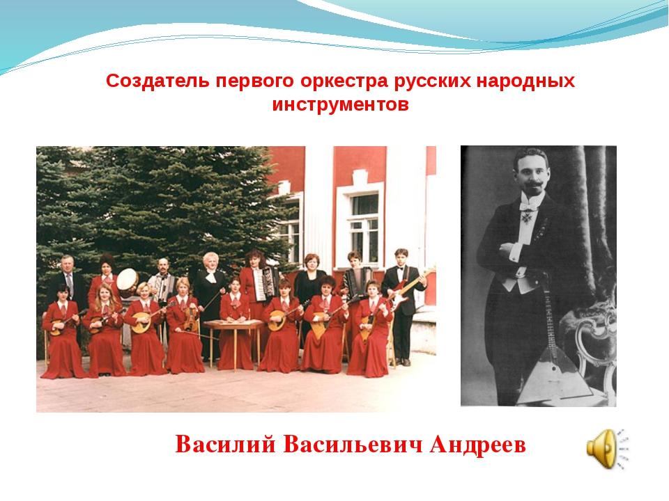 Создатель первого оркестра русских народных инструментов Василий Васильевич...