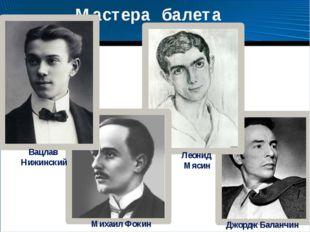 Мастера балета Вацлав Нижинский Михаил Фокин Леонид Мясин Джордж Баланчин