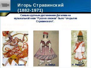 Игорь Стравинский (1882-1971) Самым крупным достижением Дягилева на музыкальн