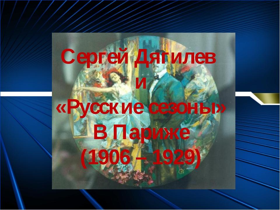 Сергей Дягилев и «Русские сезоны» В Париже (1906 – 1929)