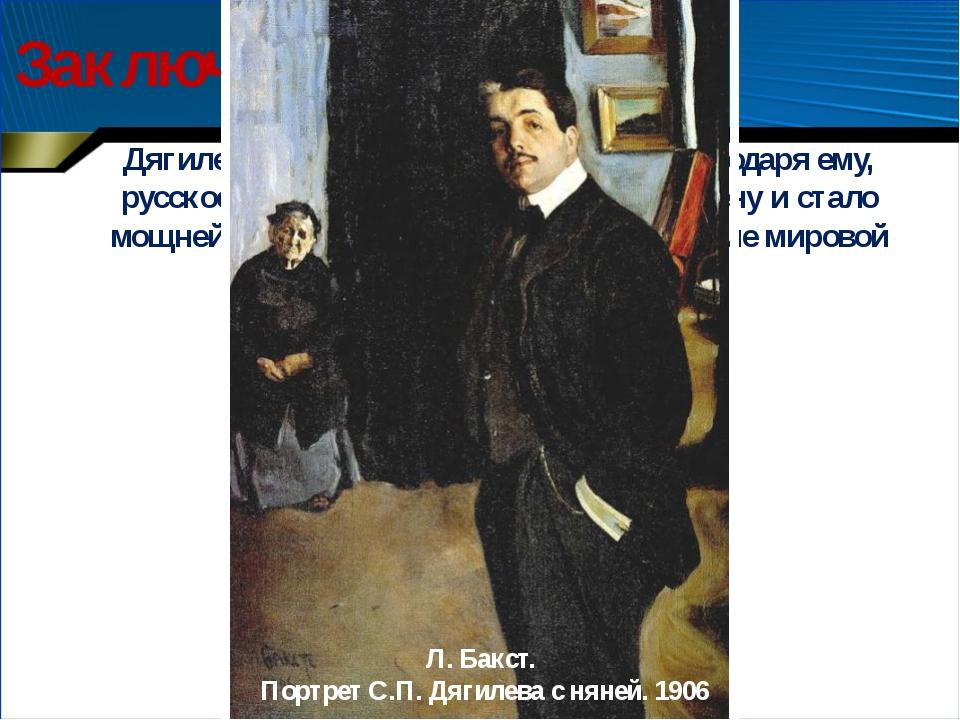 Заключение Дягилев - знаковая фигура ХХ века. Благодаря ему, русское искусств...