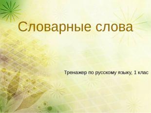 Словарные слова Тренажер по русскому языку, 1 клас