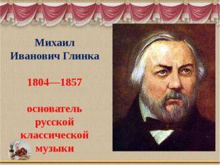 Михаил Иванович Глинка 1804—1857 основатель русской классической музыки