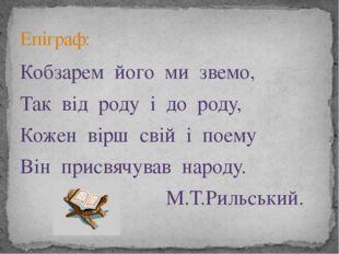 Кобзарем його ми звемо, Так від роду і до роду, Кожен вірш свій і поему Він п