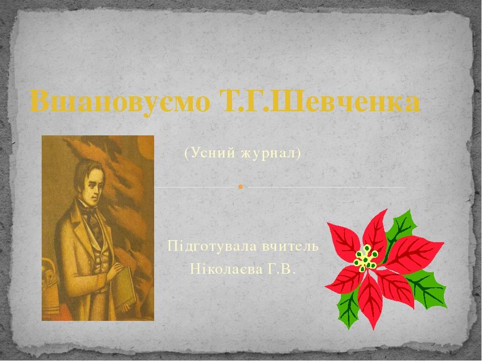 (Усний журнал) Підготувала вчитель Ніколаєва Г.В. Вшановуємо Т.Г.Шевченка