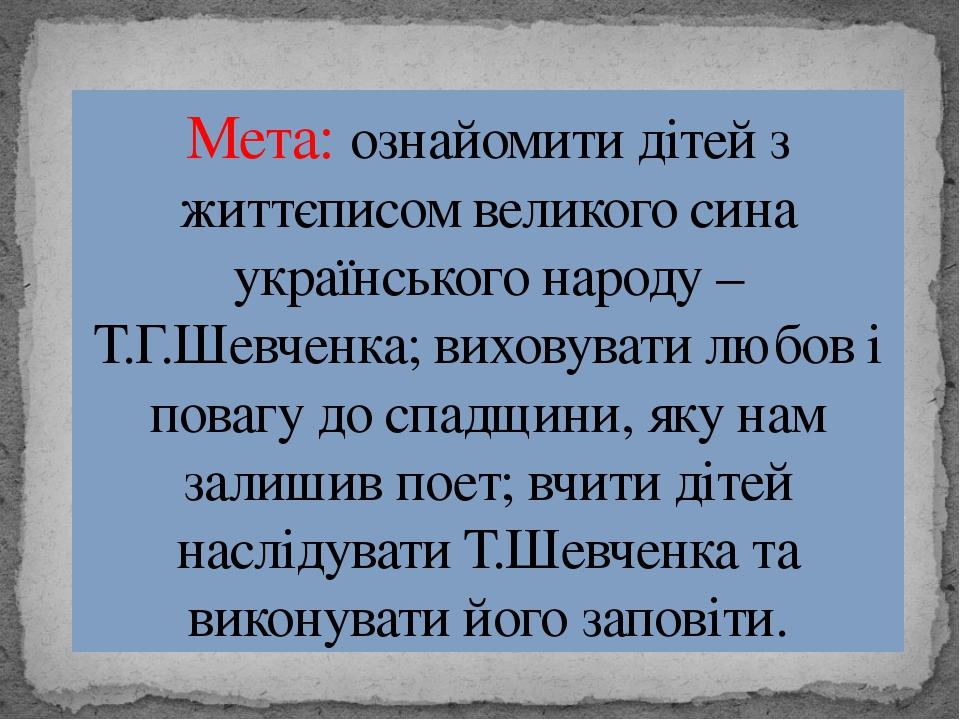 Мета: ознайомити дітей з життєписом великого сина українського народу – Т.Г.Ш...