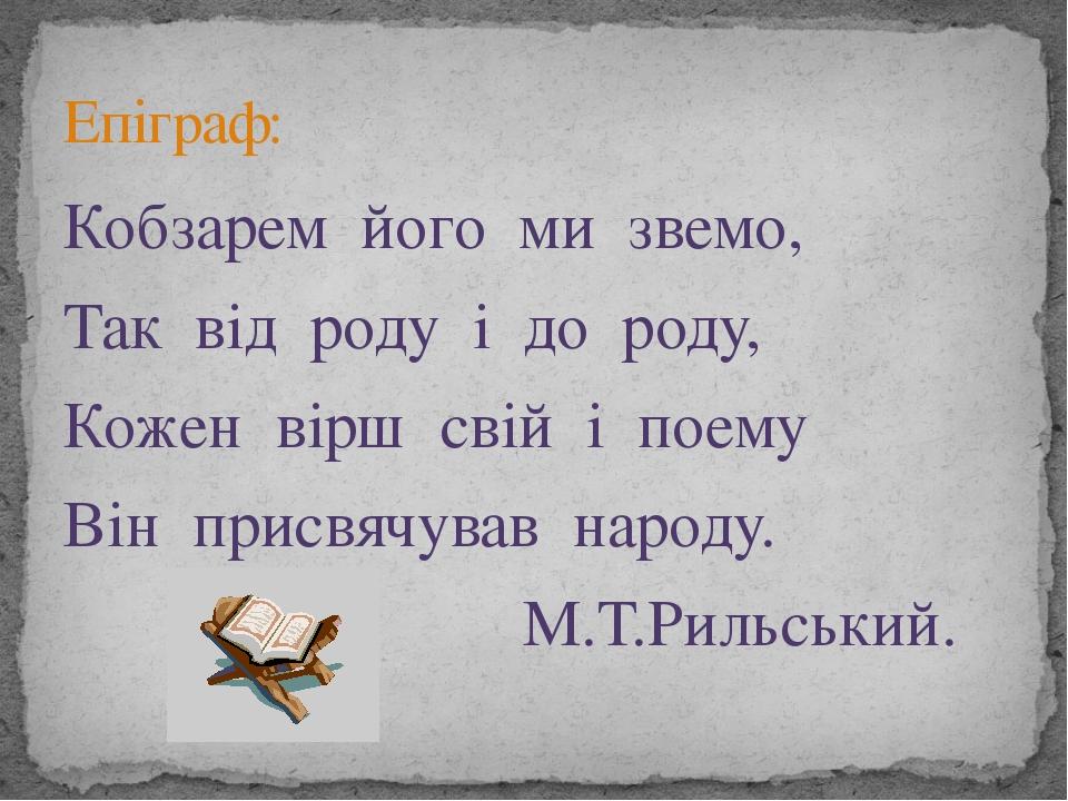 Кобзарем його ми звемо, Так від роду і до роду, Кожен вірш свій і поему Він п...
