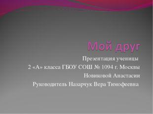 Презентация ученицы 2 «А» класса ГБОУ СОШ № 1094 г. Москвы Новиковой Анастаси